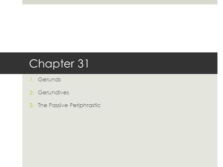 Chapter 31 1.Gerunds 2.Gerundives 3.The Passive Periphrastic.