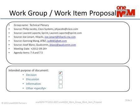 Work Group / Work Item Proposal Slide 1 © 2012 oneM2M Partners oneM2M-TP-2012-0007-oneM2M_Work_Group_Work_Item_Proposal Group name: Technical Plenary Source: