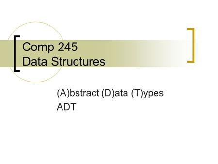 Comp 245 Data Structures (A)bstract (D)ata (T)ypes ADT.