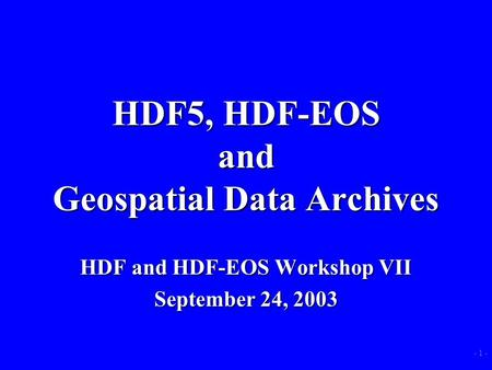 - 1 - HDF5, HDF-EOS and Geospatial Data Archives HDF and HDF-EOS Workshop VII September 24, 2003.