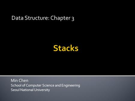 Min Chen School of Computer Science and Engineering Seoul National University Data Structure: Chapter 3.