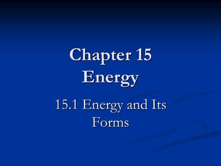 Chapter 15 Energy 15.1 Energy and Its Forms. How are energy and work related? Energy is the ability to do work. Energy and Work Work is a transfer of.