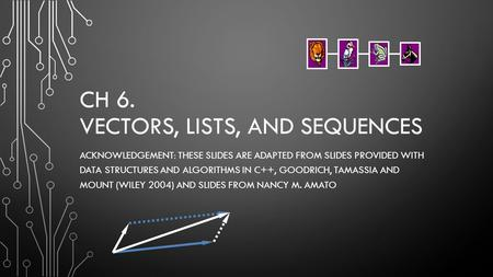 CH 6. VECTORS, LISTS, AND SEQUENCES ACKNOWLEDGEMENT: THESE SLIDES ARE ADAPTED FROM SLIDES PROVIDED WITH DATA STRUCTURES AND ALGORITHMS IN C++, GOODRICH,