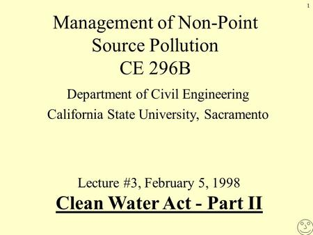 1 Management of Non-Point Source Pollution CE 296B Department of Civil Engineering California State University, Sacramento Lecture #3, February 5, 1998.