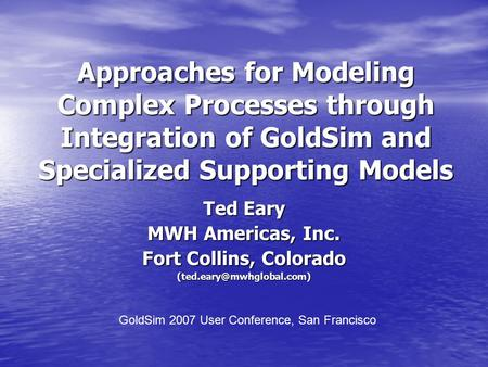 Approaches for Modeling Complex Processes through Integration of GoldSim and Specialized Supporting Models Ted Eary MWH Americas, Inc. Fort Collins, Colorado.