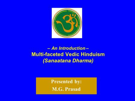 – An Introduction – Multi-faceted Vedic Hinduism (Sanaatana Dharma) Presented by: M.G. Prasad.