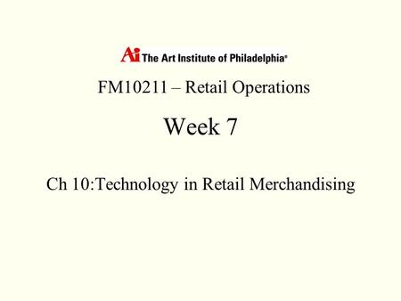 Week 7 Ch 10:Technology in Retail Merchandising FM10211 – Retail Operations.