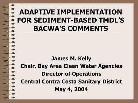 ADAPTIVE IMPLEMENTATION FOR SEDIMENT-BASED TMDL'S BACWA'S COMMENTS James M. Kelly Chair, Bay Area Clean Water Agencies Director of Operations Central Contra.