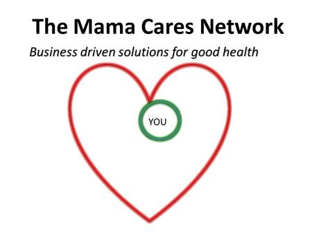 The Mama Cares Network Business driven solutions for good health YOU.