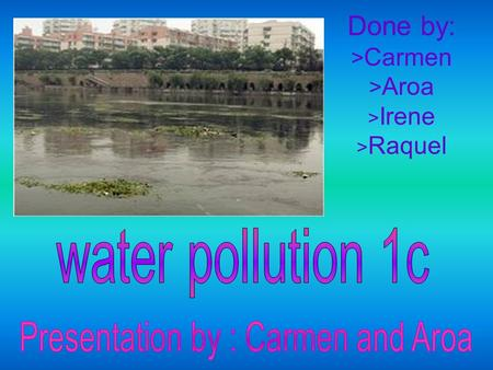 Done by: > Carmen > Aroa > Irene > Raquel. * Water Pollution * Introduction -Inexhaustible -50% not purified Pollution by Bacterias and Viruses -2 principal.