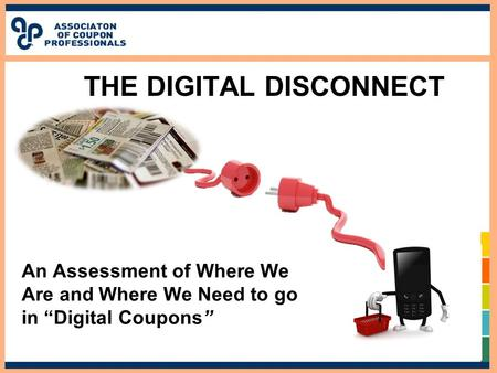 "THE DIGITAL DISCONNECT An Assessment of Where We Are and Where We Need to go in ""Digital Coupons"""