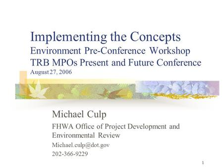 1 Implementing the Concepts Environment Pre-Conference Workshop TRB MPOs Present and Future Conference August 27, 2006 Michael Culp FHWA Office of Project.