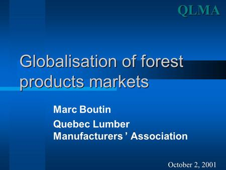 Globalisation of forest products markets Marc Boutin Quebec Lumber Manufacturers ' Association October 2, 2001QLMA.
