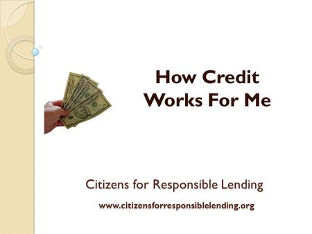 Citizens for Responsible Lending www.citizensforresponsiblelending.org How Credit Works For Me.