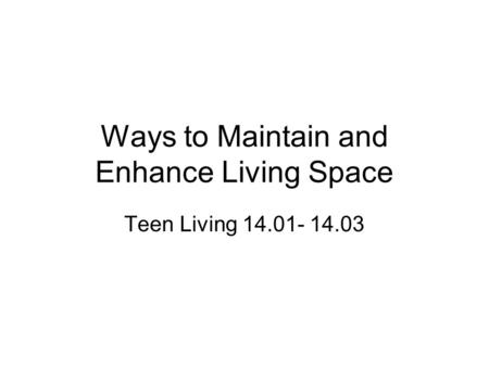 Ways to Maintain and Enhance Living Space Teen Living 14.01- 14.03.