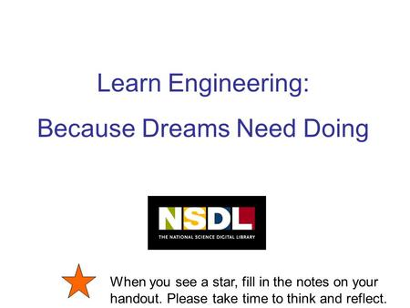 Learn Engineering: Because Dreams Need Doing When you see a star, fill in the notes on your handout. Please take time to think and reflect.