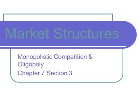 Market Structures Monopolistic Competition & Oligopoly Chapter 7 Section 3.