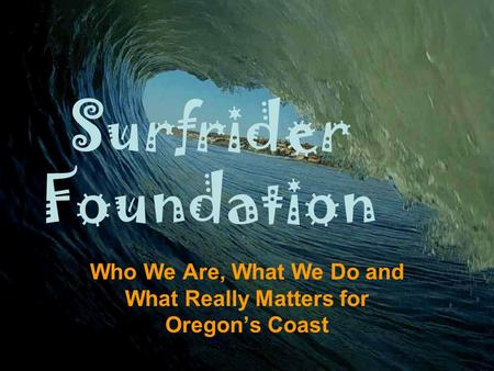 Surfrider Foundation Who We Are, What We Do and What Really Matters for Oregon's Coast.