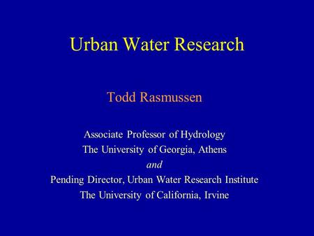 Urban Water Research Todd Rasmussen Associate Professor of Hydrology The University of Georgia, Athens and Pending Director, Urban Water Research Institute.