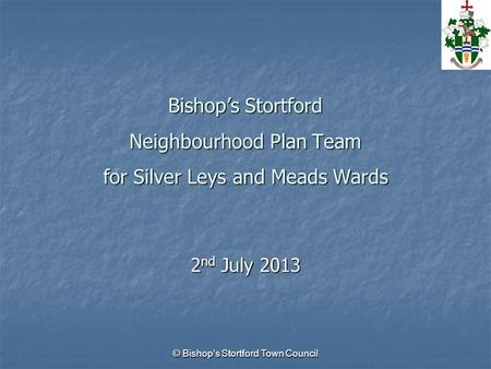 © Bishop's Stortford Town Council Bishop's Stortford Neighbourhood Plan Team for Silver Leys and Meads Wards 2 nd July 2013.