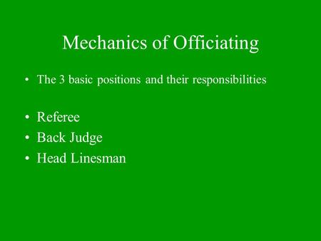 Mechanics of Officiating The 3 basic positions and their responsibilities Referee Back Judge Head Linesman.