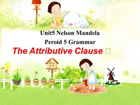 Unit5 Nelson Mandela Peroid 5 Grammar The Attributive Clause Ⅱ.