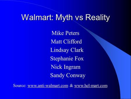Walmart: Myth vs Reality Mike Peters Matt Clifford Lindsay Clark Stephanie Fox Nick Ingram Sandy Conway Source: www.anti-walmart.com & www.hel-mart.comwww.anti-walmart.comwww.hel-mart.com.
