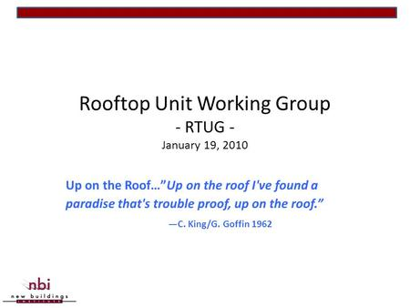 "Rooftop Unit Working Group - RTUG - January 19, 2010 Up on the Roof…""Up on the roof I've found a paradise that's trouble proof, up on the roof."" —C. King/G."