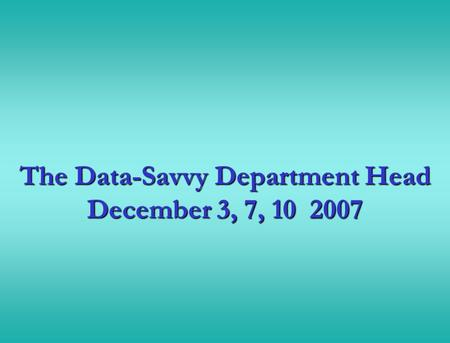 The Data-Savvy Department Head December 3, 7, 10 2007.