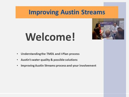 Understanding the TMDL and I-Plan process Austin's water quality & possible solutions Improving Austin Streams process and your involvement Welcome!