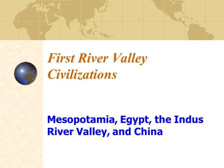 First River Valley <strong>Civilizations</strong> Mesopotamia, Egypt, the Indus River Valley, and China.