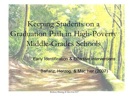 Balfanz, Herzog, & Mac Iver 2007 Keeping Students on a Graduation Path in High-Poverty Middle-Grades Schools Early Identification & Effective Interventions.
