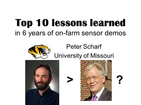 Top 10 lessons learned in 6 years of on-farm sensor demos Peter Scharf University of Missouri > ?