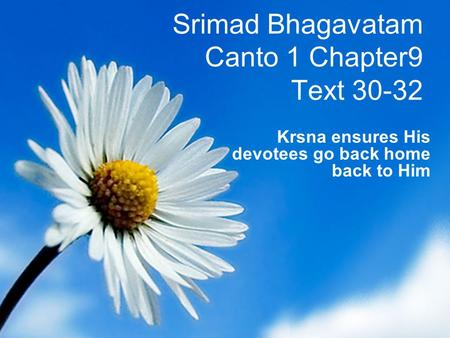 Srimad Bhagavatam Canto 1 Chapter9 Text 30-32 Krsna ensures His devotees go back home back to Him.