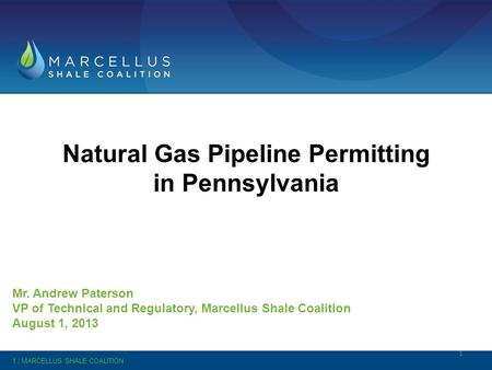 Natural Gas Pipeline Permitting in Pennsylvania Mr. Andrew Paterson VP of Technical and Regulatory, Marcellus Shale Coalition August 1, 2013 1 1 | MARCELLUS.