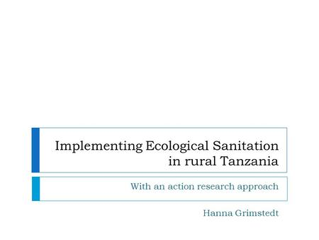 Implementing Ecological Sanitation in rural Tanzania With an action research approach Hanna Grimstedt.