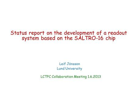 Status report on the development of a readout system based on the SALTRO-16 chip Leif Jönsson Lund University LCTPC Collaboration Meeting 1.6.2013.