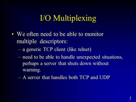 1 I/O Multiplexing We often need to be able to monitor multiple descriptors:We often need to be able to monitor multiple descriptors: –a generic TCP client.