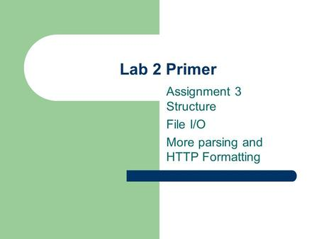 Lab 2 Primer Assignment 3 Structure File I/O More parsing and HTTP Formatting.