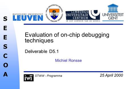 25 April 2000 SEESCOASEESCOA STWW - Programma Evaluation of on-chip debugging techniques Deliverable D5.1 Michiel Ronsse.