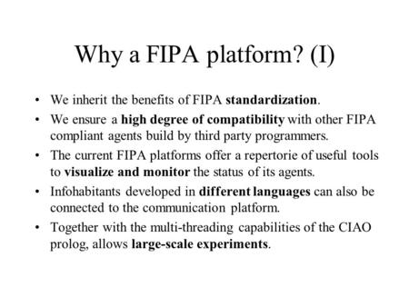 Why a FIPA platform? (I) We inherit the benefits of FIPA standardization. We ensure a high degree of compatibility with other FIPA compliant agents build.