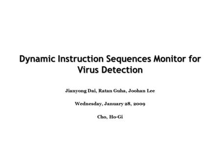 Dynamic Instruction Sequences Monitor for Virus Detection Jianyong Dai, Ratan Guha, Joohan Lee Wednesday, January 28, 2009 Cho, Ho-Gi.
