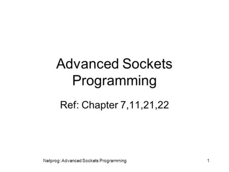 Netprog: Advanced Sockets Programming1 Advanced Sockets Programming Ref: Chapter 7,11,21,22.