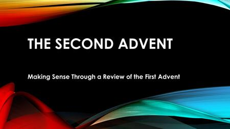 THE SECOND ADVENT Making Sense Through a Review of the First Advent.