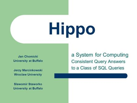 Hippo a System for Computing Consistent Query Answers to a Class of SQL Queries Jan Chomicki University at Buffalo Jerzy Marcinkowski Wroclaw University.