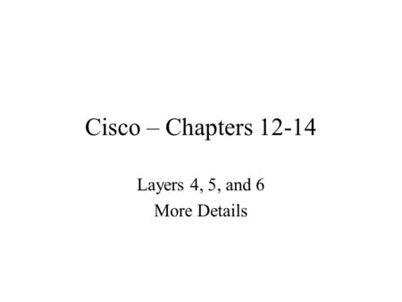 Cisco – Chapters 12-14 Layers 4, 5, and 6 More Details.