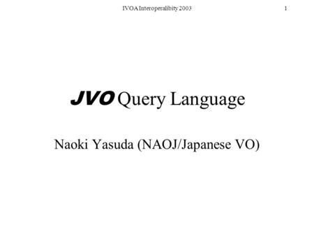 IVOA Interoperalibity 20031 JVO Query Language Naoki Yasuda (NAOJ/Japanese VO)