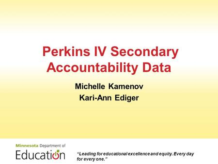 "Perkins IV Secondary Accountability Data Michelle Kamenov Kari-Ann Ediger ""Leading for educational excellence and equity. Every day for every one."""