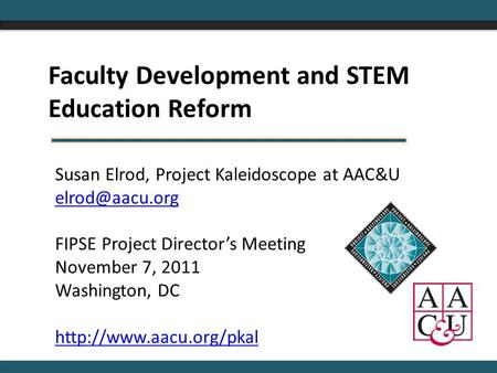 Susan Elrod, Project Kaleidoscope at AAC&U FIPSE Project Director's Meeting November 7, 2011 Washington, DC
