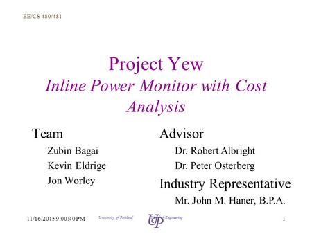 EE/CS 480/481 111/16/2015 9:02:14 PM University of Portland School of Engineering Project Yew Inline Power Monitor with Cost Analysis Team Zubin Bagai.